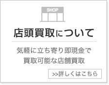 店頭買取について - 気軽に立ち寄り即現金で買取可能な店舗買取 - 詳しくはこちら