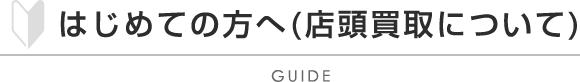 はじめての方へ(店頭買取の流れ) - GUIDE